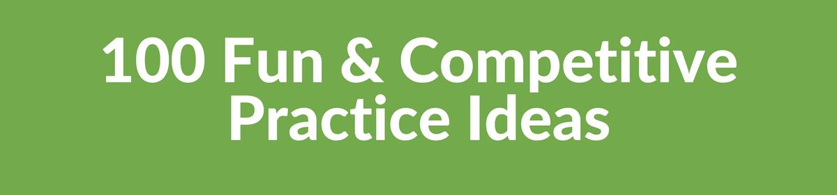 100 Fun & Competitive Practice Ideas